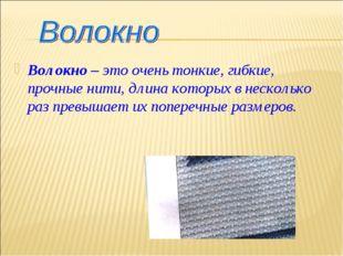 Волокно – это очень тонкие, гибкие, прочные нити, длина которых в несколько р