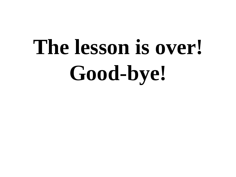 The lesson is over! Good-bye!