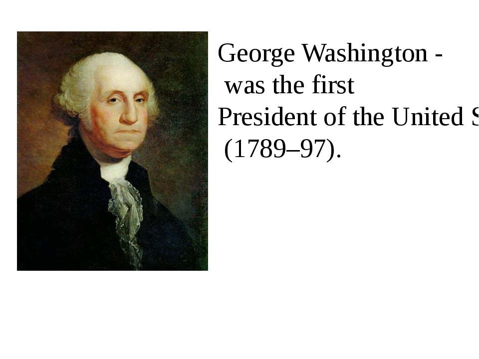 George Washington - was the first President of the United States (1789–97).
