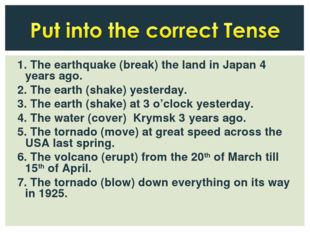 1. The earthquake (break) the land in Japan 4 years ago. 2. The earth (shake)