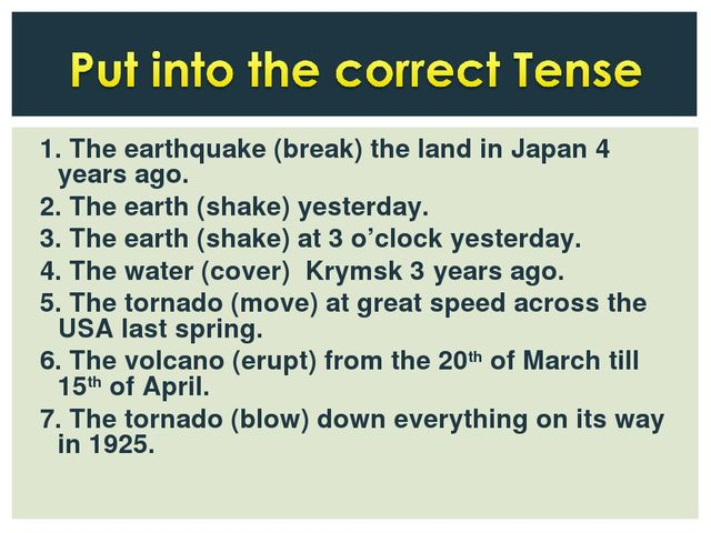 1. The earthquake (break) the land in Japan 4 years ago. 2. The earth (shake)...
