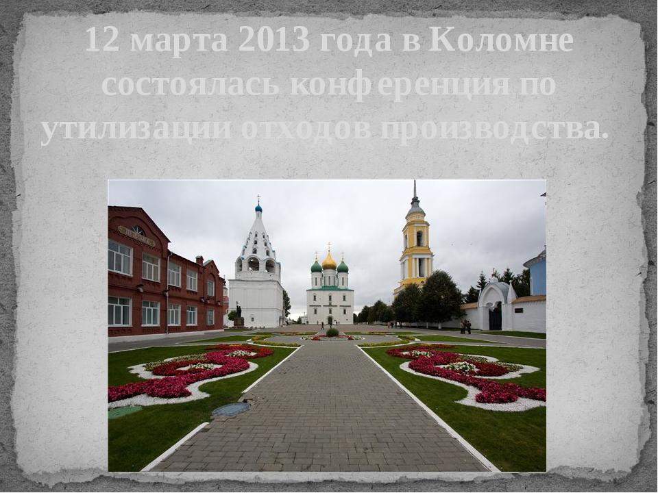 12 марта 2013 года в Коломне состоялась конференция по утилизации отходов про...