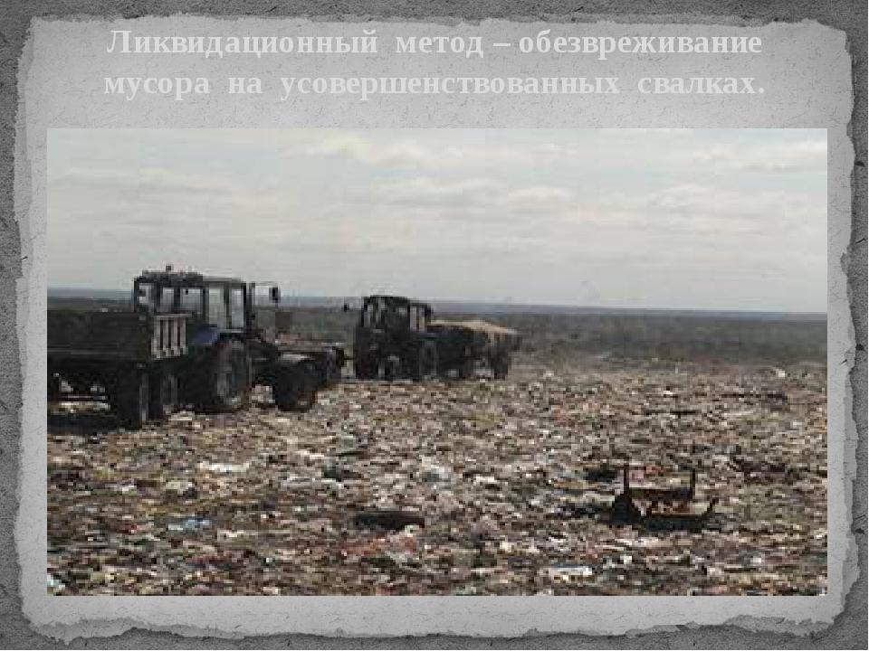 Ликвидационный метод – обезвреживание мусора на усовершенствованных свалках.