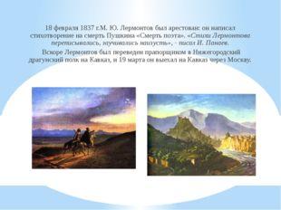 18 февраля 1837 г.М. Ю. Лермонтов был арестован: он написал стихотворение на