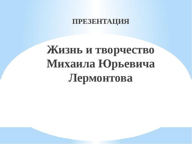 ПРЕЗЕНТАЦИЯ Жизнь и творчество Михаила Юрьевича Лермонтова