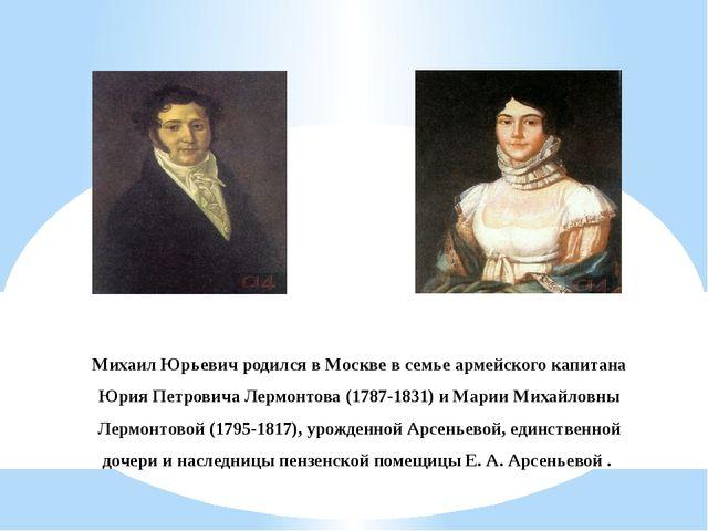 Михаил Юрьевич родился в Москве в семье армейского капитана Юрия Петровича Ле...
