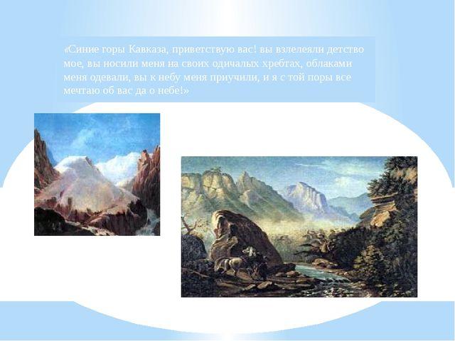 «Синие горы Кавказа, приветствую вас! вы взлелеяли детство мое, вы носили мен...