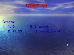 ОТВЕТЫ: Ответы: І. 1. 0 ІІ. 1. хmin=1 2. 13; 23 2. xmax=0, xmin=4