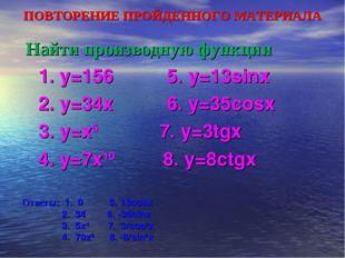 ПОВТОРЕНИЕ ПРОЙДЕННОГО МАТЕРИАЛА Найти производную функции 1. y=156 5. y=13si