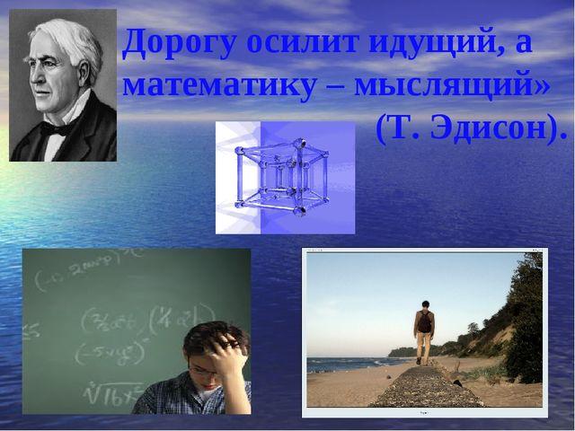 Дорогу осилит идущий, а математику – мыслящий» (Т. Эдисон).