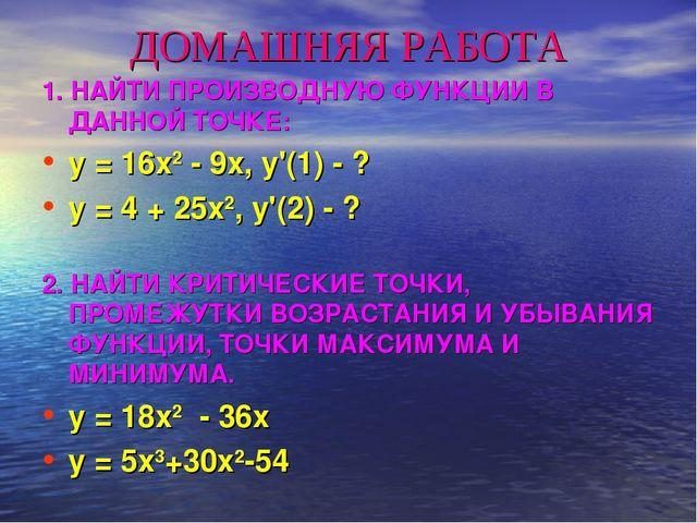 ДОМАШНЯЯ РАБОТА 1. НАЙТИ ПРОИЗВОДНУЮ ФУНКЦИИ В ДАННОЙ ТОЧКЕ: y = 16x2 - 9x, y...