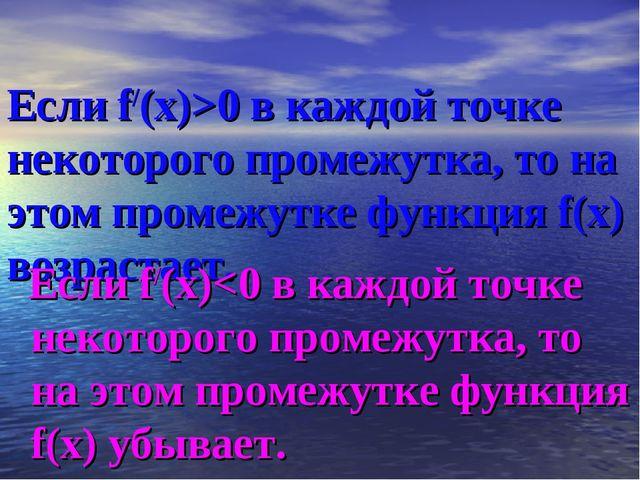 Если f/(х)>0 в каждой точке некоторого промежутка, то на этом промежутке фун...