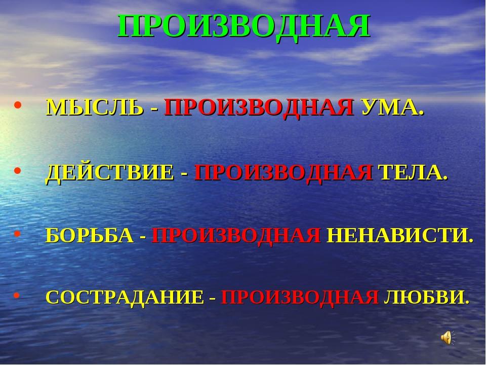 ПРОИЗВОДНАЯ МЫСЛЬ - ПРОИЗВОДНАЯ УМА. ДЕЙСТВИЕ - ПРОИЗВОДНАЯ ТЕЛА. БОРЬБА - ПР...