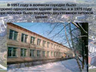 В 1957 году в военном городке было построено одноэтажное здание школы, а в 19