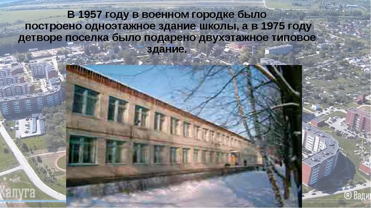 В 1957 году в военном городке было построено одноэтажное здание школы, а в 19...