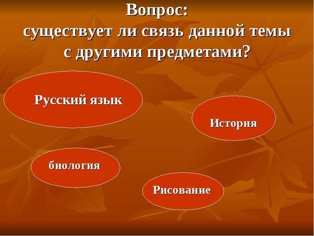 Вопрос: существует ли связь данной темы с другими предметами? Русский язык Ис...