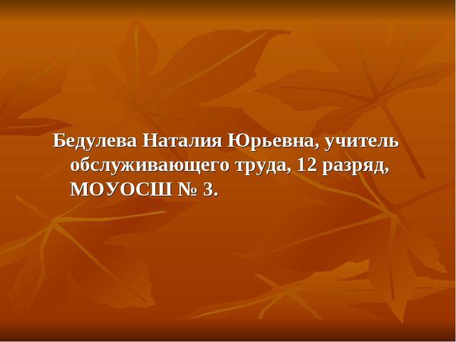 Бедулева Наталия Юрьевна, учитель обслуживающего труда, 12 разряд, МОУОСШ № 3.