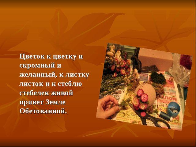 Цветок к цветку и скромный и желанный, к листку листок и к стеблю стебелек ж...