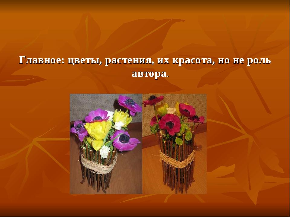 Главное: цветы, растения, их красота, но не роль автора.