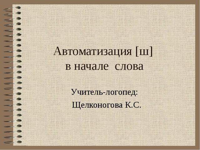 Автоматизация [ш] в начале слова Учитель-логопед: Щелконогова К.С.