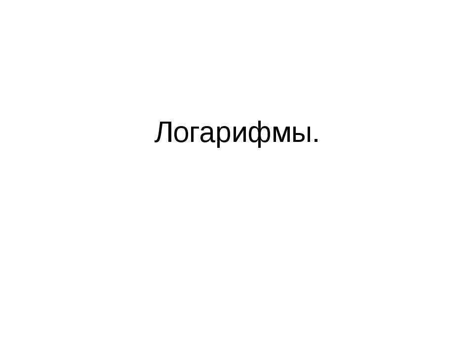Логарифмы.