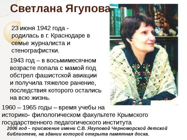 Светлана Ягупова 23 июня 1942 года - родилась в г. Краснодаре в семье журнал...
