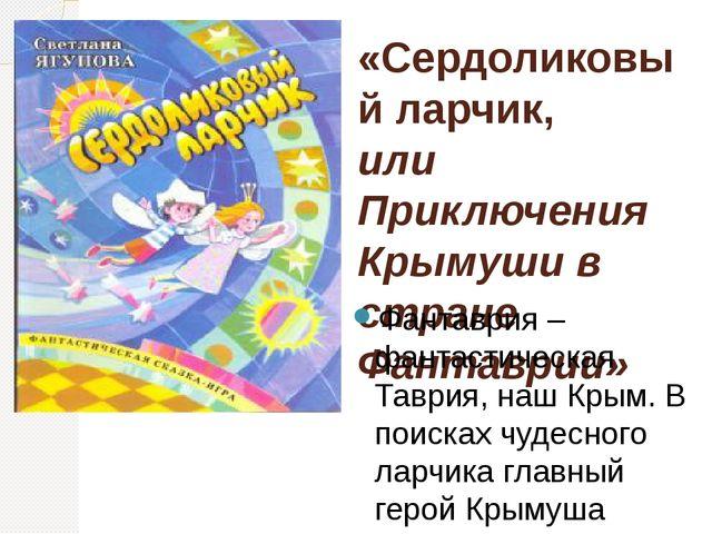«Сердоликовый ларчик, или Приключения Крымуши в стране Фантаврии» Фантаврия –...
