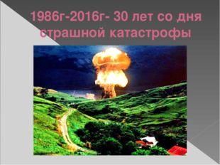 1986г-2016г- 30 лет со дня страшной катастрофы