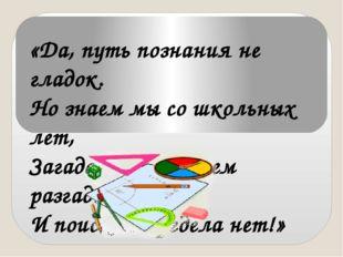 «Да, путь познания не гладок. Но знаем мы со школьных лет, Загадок больше, че
