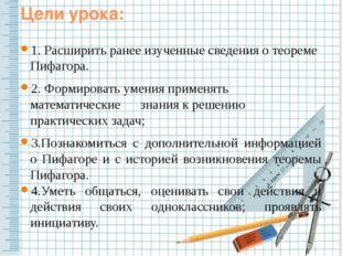 Цели урока: 1. Расширить ранее изученные сведения о теореме Пифагора. 2. Форм