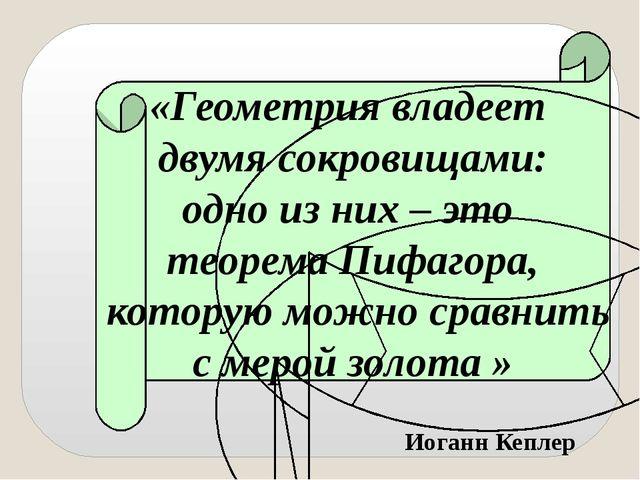 «Геометрия владеет двумя сокровищами: одно из них – это теорема Пифагора, кот...