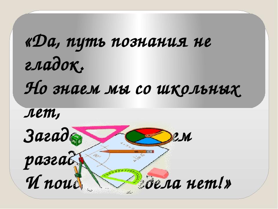 «Да, путь познания не гладок. Но знаем мы со школьных лет, Загадок больше, че...