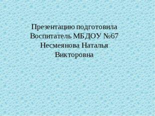 Презентацию подготовила Воспитатель МБДОУ №67 Несмеянова Наталья Викторовна