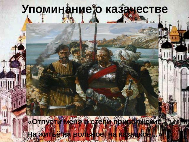 Упоминание о казачестве «Отпусти меня в степи приволжские, На житьё на вольно...