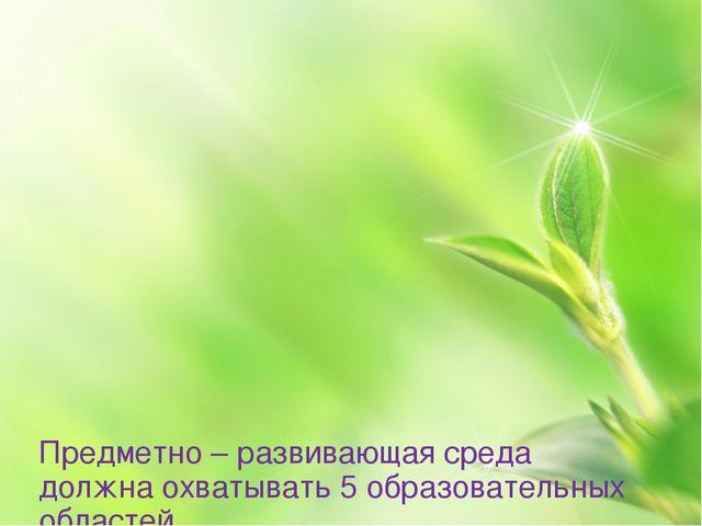 Предметно – развивающая среда должна охватывать 5 образовательных областей 1...