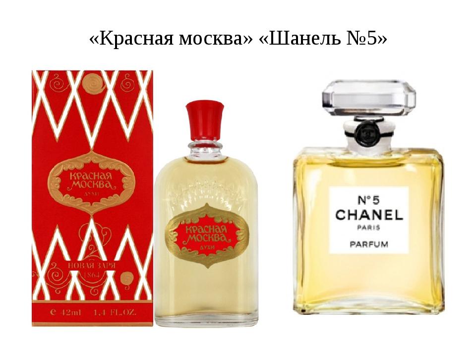 «Красная москва» «Шанель №5»