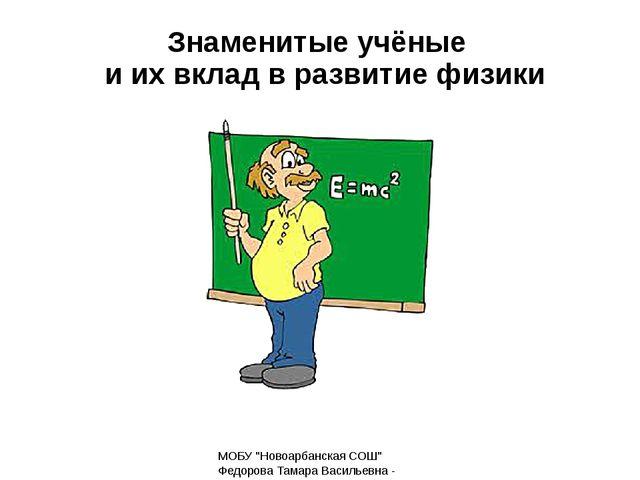 """Знаменитые учёные и их вклад в развитие физики МОБУ """"Новоарбанская СОШ"""" Федор..."""