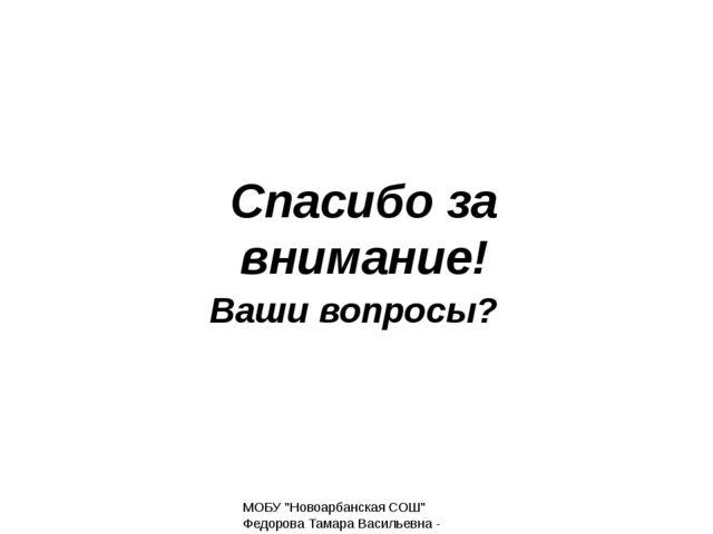 """Спасибо за внимание! Ваши вопросы? МОБУ """"Новоарбанская СОШ"""" Федорова Тамара В..."""