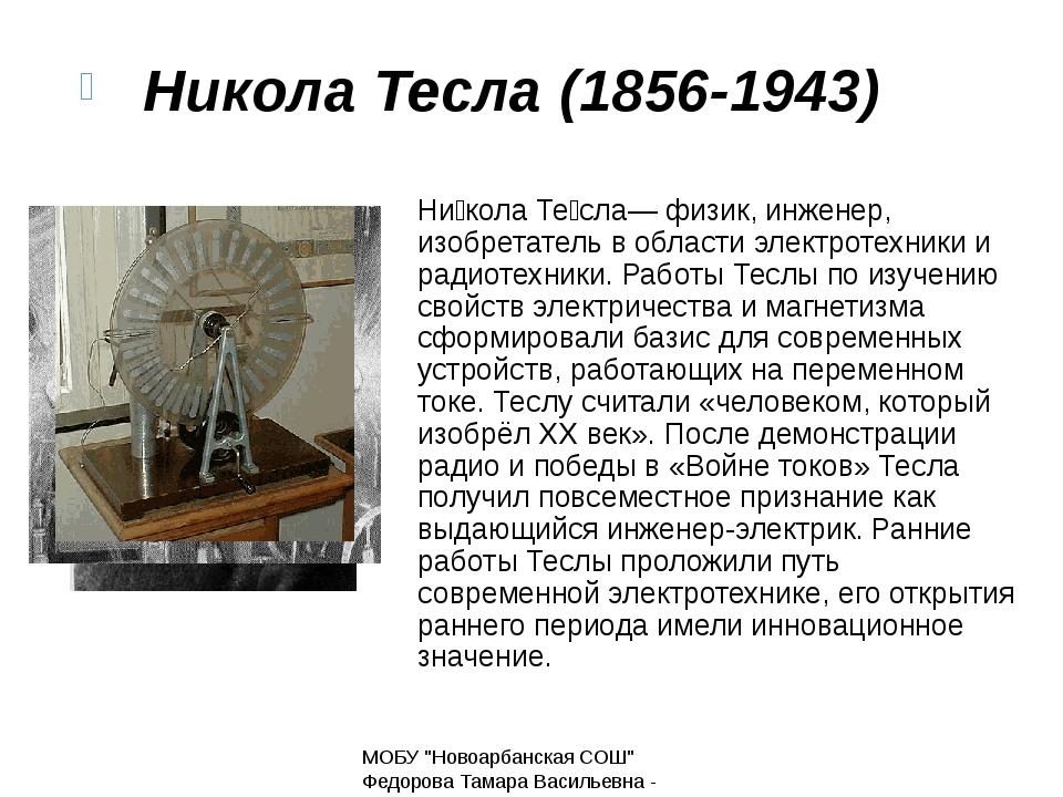 Ни́кола Те́сла— физик, инженер, изобретатель в области электротехники и радио...