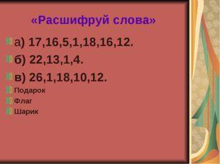 «Расшифруй слова» а) 17,16,5,1,18,16,12. б) 22,13,1,4. в) 26,1,18,10,12. Пода