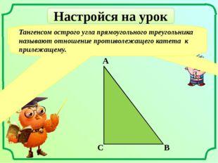 Настройся на урок Что называют тангенсом острого угла прямоугольного треуголь