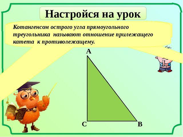 Настройся на урок Что называют котангенсом острого угла прямоугольного треуго...