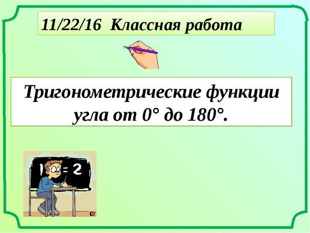 Классная работа Тригонометрические функции угла от 0° до 180°.