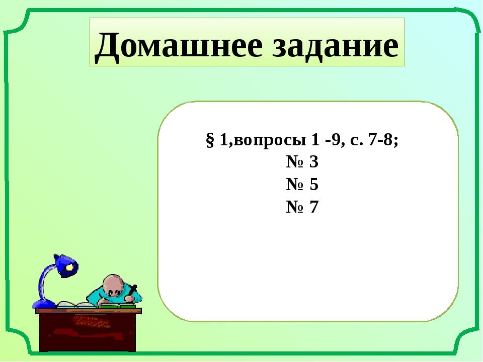 Домашнее задание § 1,вопросы 1 -9, с. 7-8; № 3 № 5 № 7