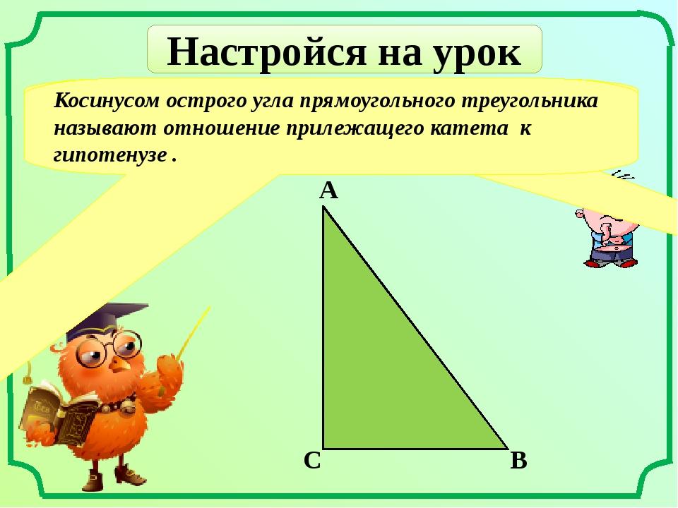 Настройся на урок Что называют косинусом острого угла прямоугольного треуголь...
