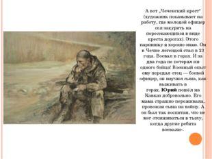 """А вот """"Чеченский крест"""" (художник показывает на работу, где молодой офицер се"""