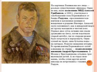 На картинах Башмакова все лица — реально существующие офицеры. Один из них, н