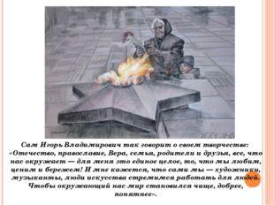 Сам Игорь Владимирович так говорит о своем творчестве: «Отечество, православ