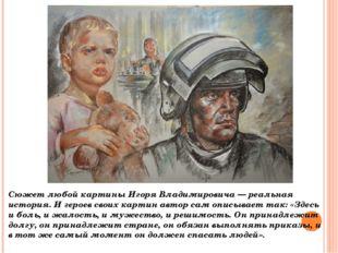 Сюжет любой картины Игоря Владимировича — реальная история. И героев своих ка