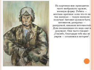 На картинах мне приходится часто изображать оружие, военную форму. Ребята — ж